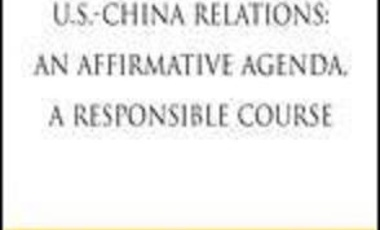 U.S.-China Relations:  An Affirmative Agenda, A Responsible Course