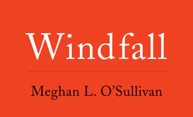 Windfall: How the New Energy Abundance Upends Global Politics and Strengthens America's Power, by Meghan O'Sullivan. Published by Simon & Schuster on September 12, 2017.